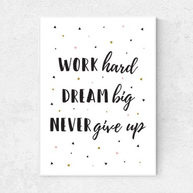 Work hard, dream big, never give up